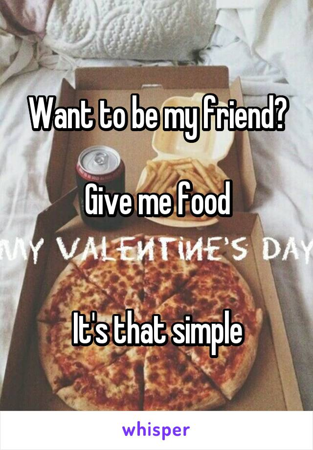 Want to be my friend?  Give me food   It's that simple
