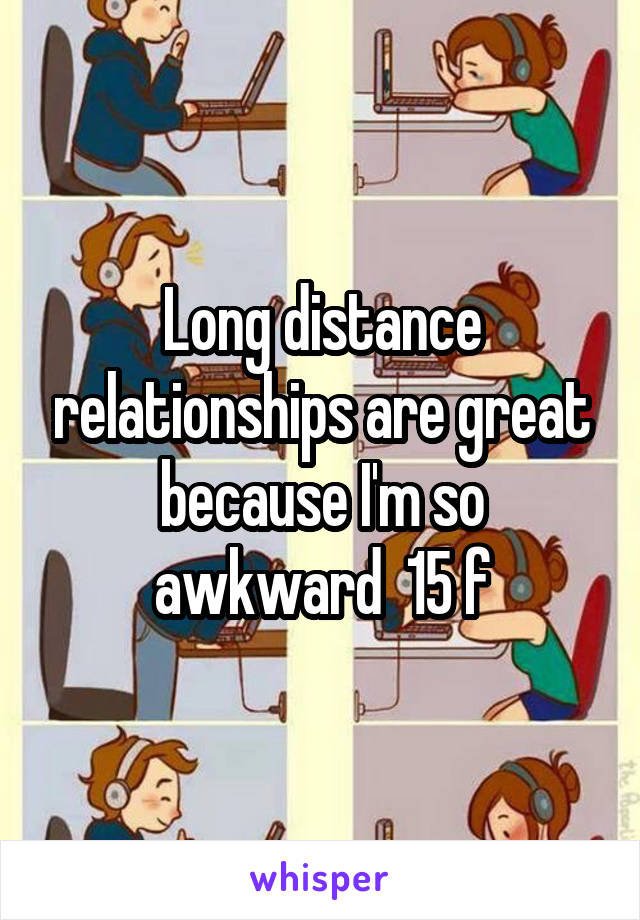 Long distance relationships are great because I'm so awkward  15 f