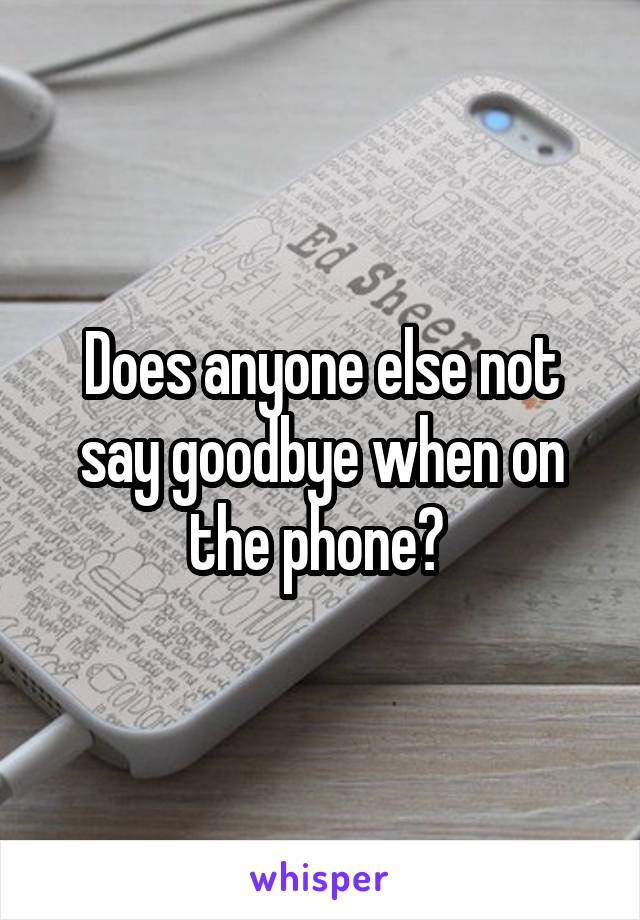 Does anyone else not say goodbye when on the phone?