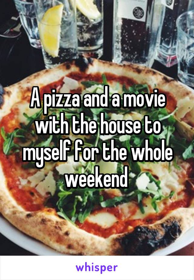 A pizza and a movie with the house to myself for the whole weekend