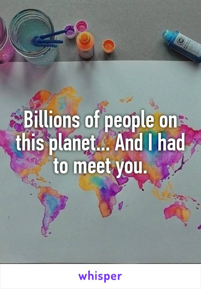 Billions of people on this planet... And I had to meet you.