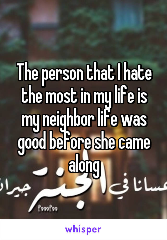 The person that I hate the most in my life is my neighbor life was good before she came along