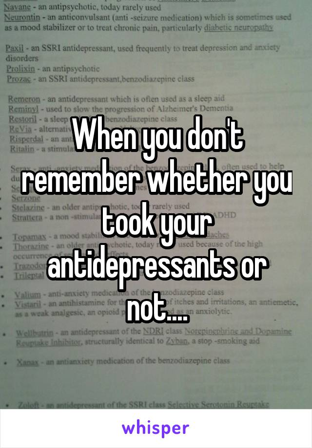 When you don't remember whether you took your antidepressants or not....