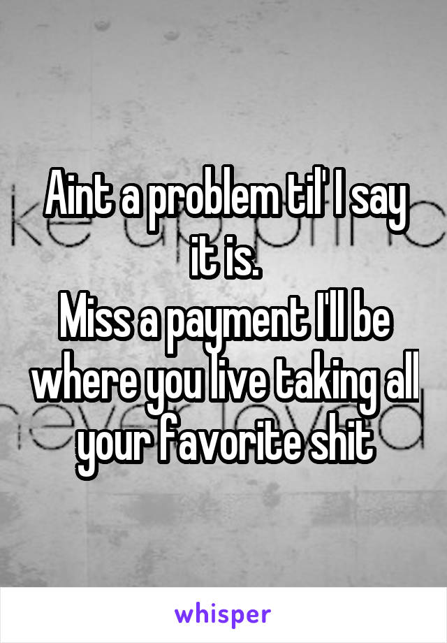 Aint a problem til' I say it is. Miss a payment I'll be where you live taking all your favorite shit