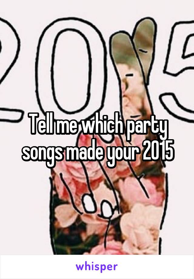 Tell me which party songs made your 2015