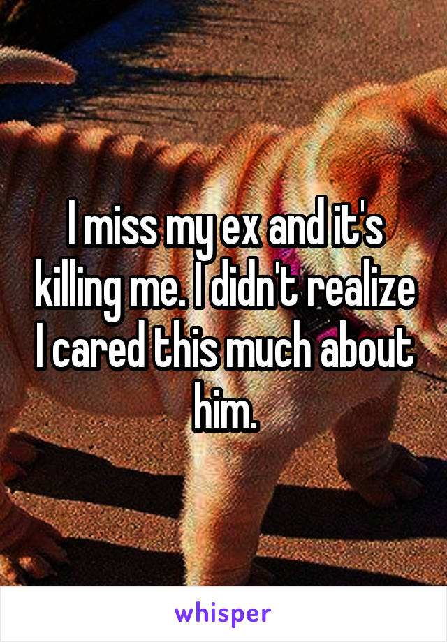 I miss my ex and it's killing me. I didn't realize I cared this much about him.