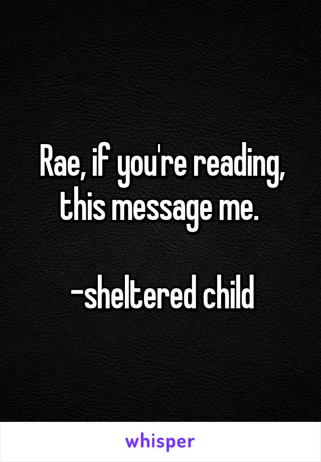Rae, if you're reading, this message me.   -sheltered child