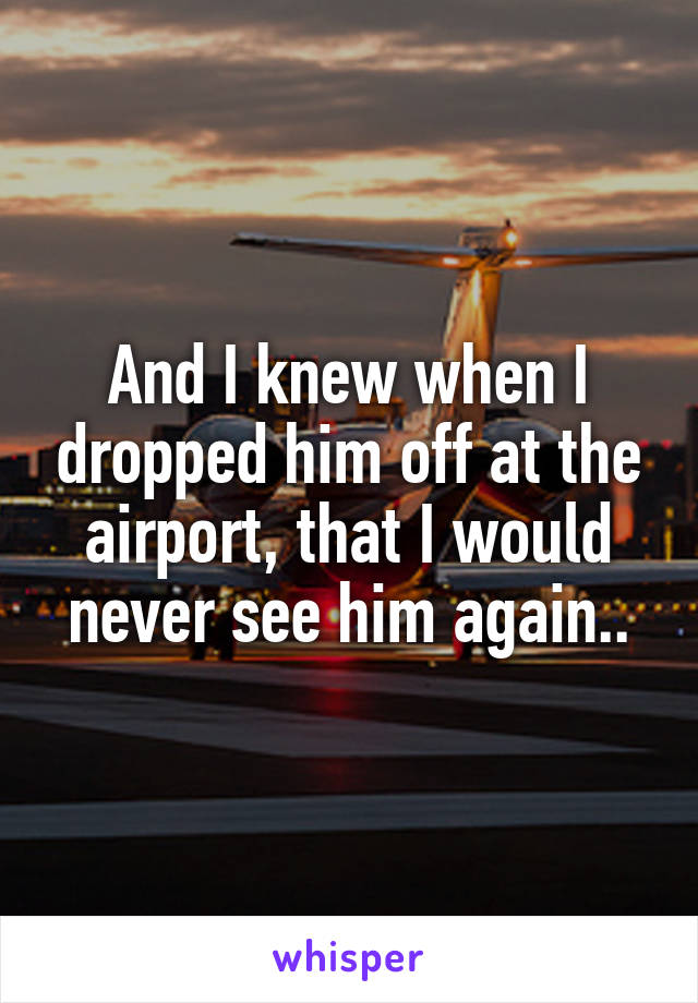 And I knew when I dropped him off at the airport, that I would never see him again..