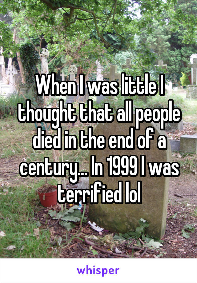When I was little I thought that all people died in the end of a century... In 1999 I was terrified lol