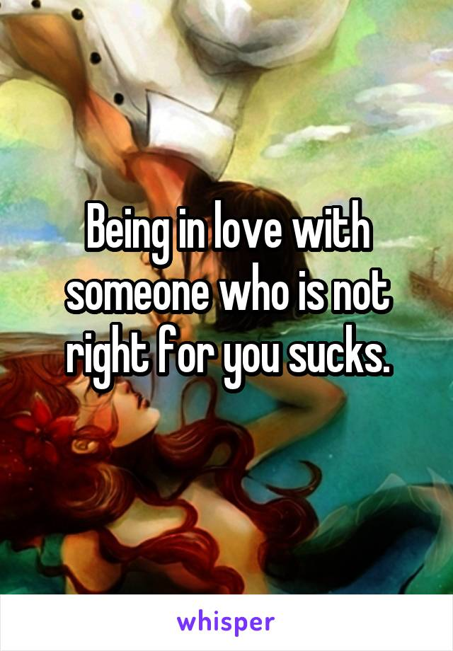 Being in love with someone who is not right for you sucks.