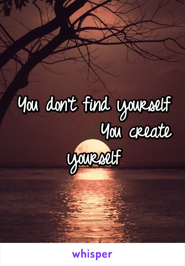 You don't find yourself           You create yourself