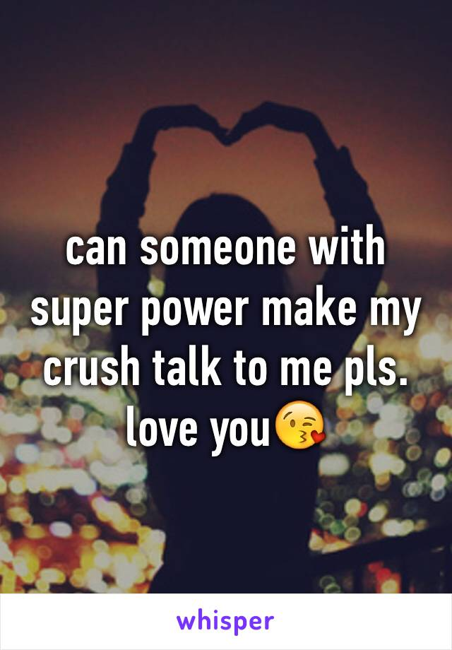 can someone with super power make my crush talk to me pls. love you😘