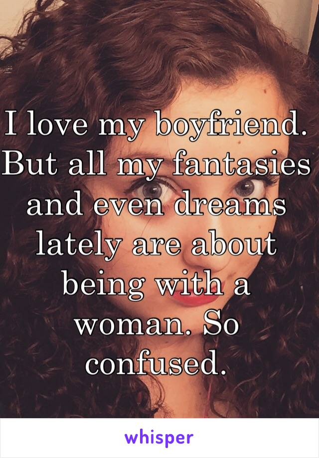 I love my boyfriend. But all my fantasies and even dreams lately are about being with a woman. So confused.