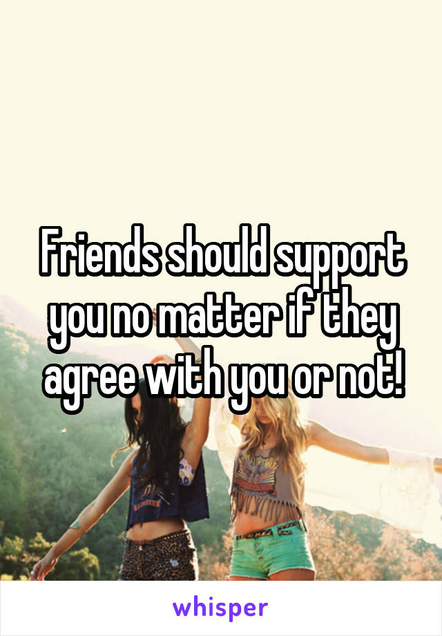 Friends should support you no matter if they agree with you or not!
