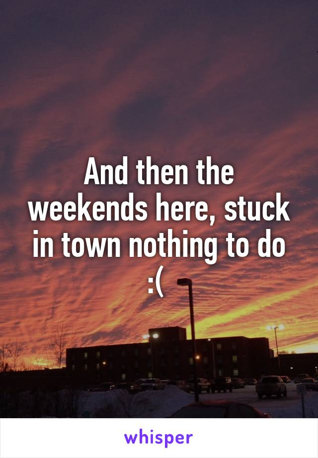 And then the weekends here, stuck in town nothing to do :(