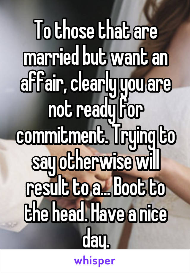 To those that are married but want an affair, clearly you are not ready for commitment. Trying to say otherwise will result to a... Boot to the head. Have a nice day.