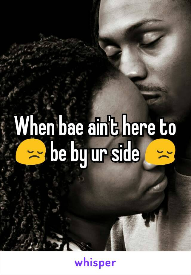 When bae ain't here to 😔 be by ur side 😔