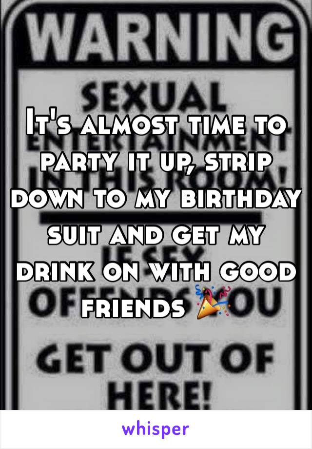 It's almost time to party it up, strip down to my birthday suit and get my drink on with good friends 🎉