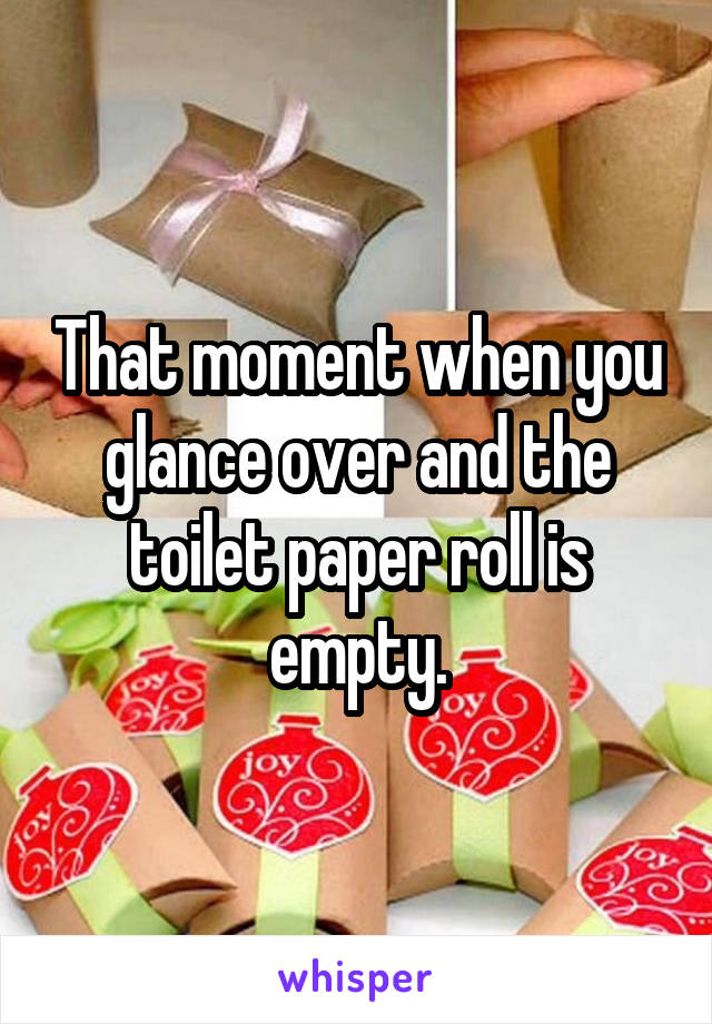 That moment when you glance over and the toilet paper roll is empty.