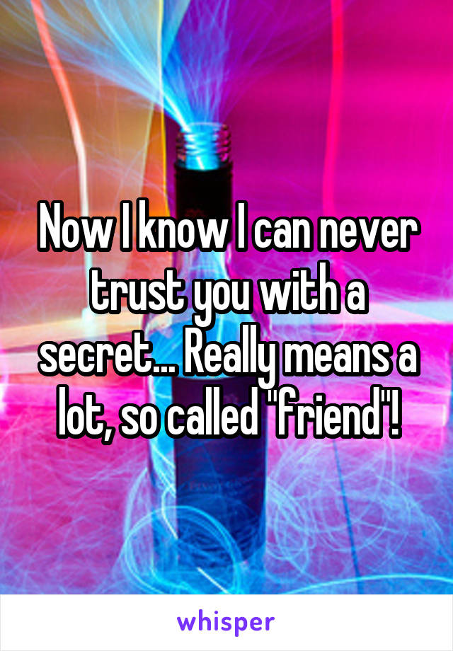"Now I know I can never trust you with a secret... Really means a lot, so called ""friend""!"
