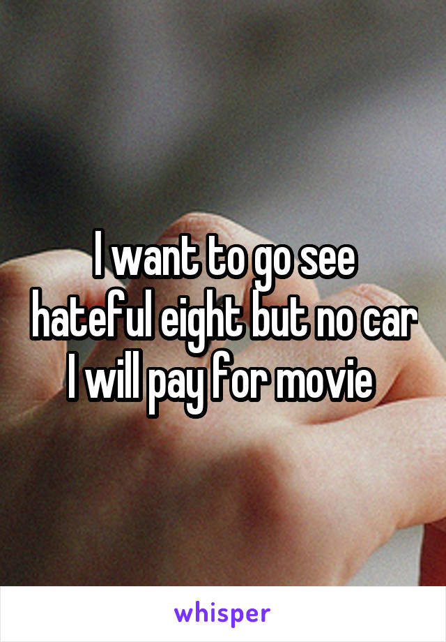 I want to go see hateful eight but no car I will pay for movie