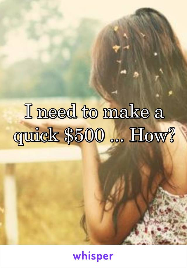 I need to make a quick $500 ... How?