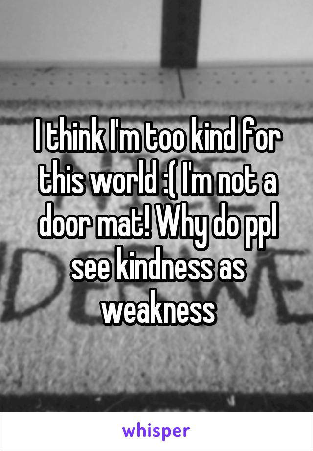 I think I'm too kind for this world :( I'm not a door mat! Why do ppl see kindness as weakness