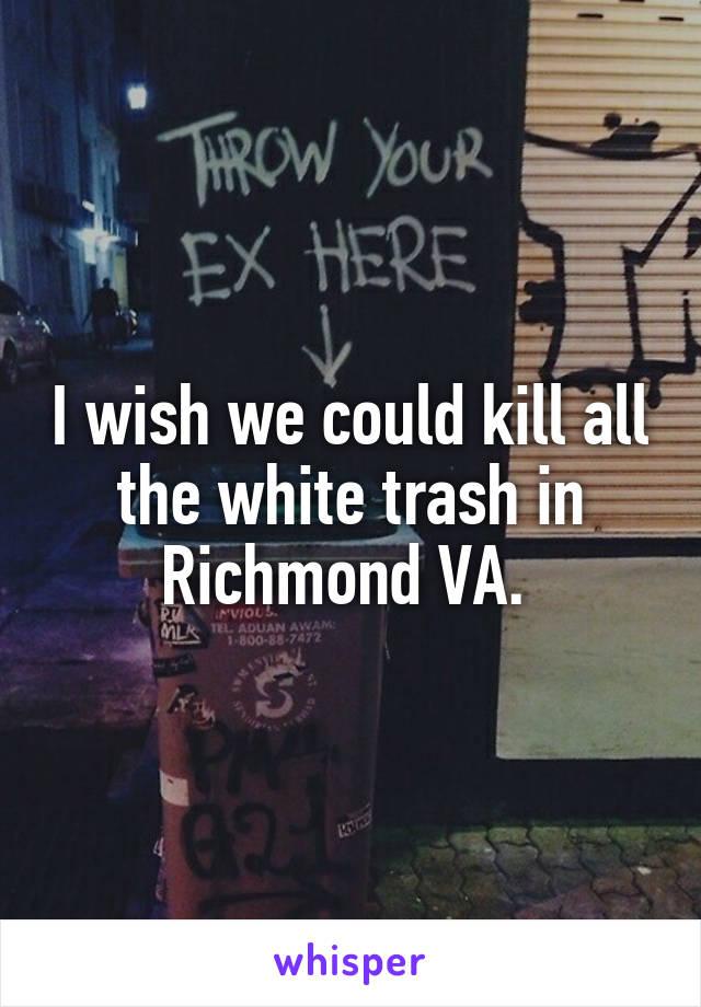 I wish we could kill all the white trash in Richmond VA.