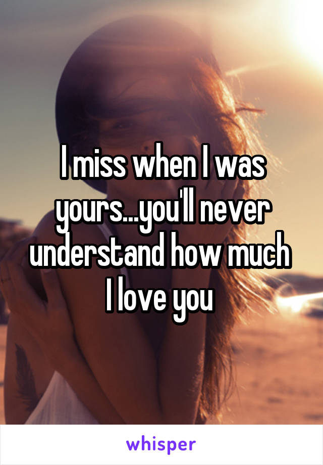 I miss when I was yours...you'll never understand how much  I love you