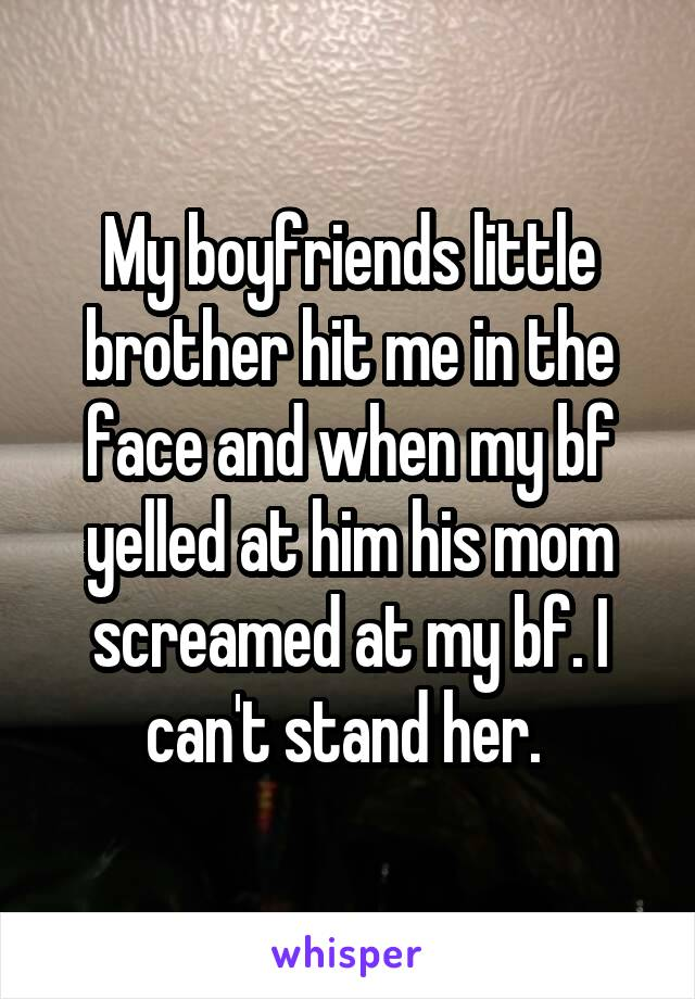 My boyfriends little brother hit me in the face and when my bf yelled at him his mom screamed at my bf. I can't stand her.