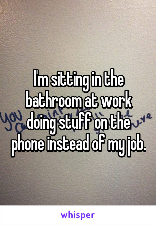 I'm sitting in the bathroom at work doing stuff on the phone instead of my job.