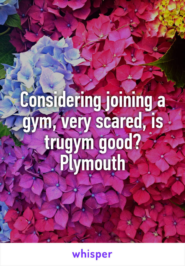 Considering joining a gym, very scared, is trugym good? Plymouth