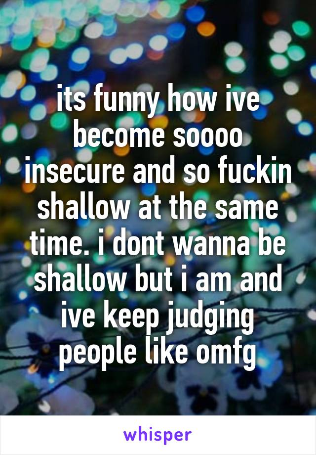 its funny how ive become soooo insecure and so fuckin shallow at the same time. i dont wanna be shallow but i am and ive keep judging people like omfg