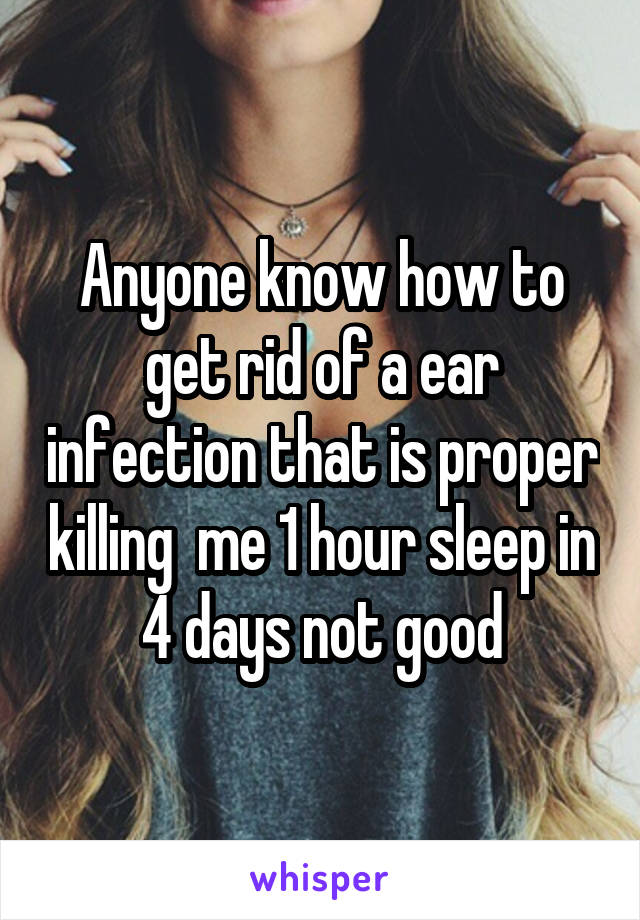 Anyone know how to get rid of a ear infection that is proper killing  me 1 hour sleep in 4 days not good