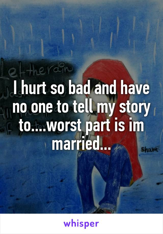 I hurt so bad and have no one to tell my story to....worst part is im married...
