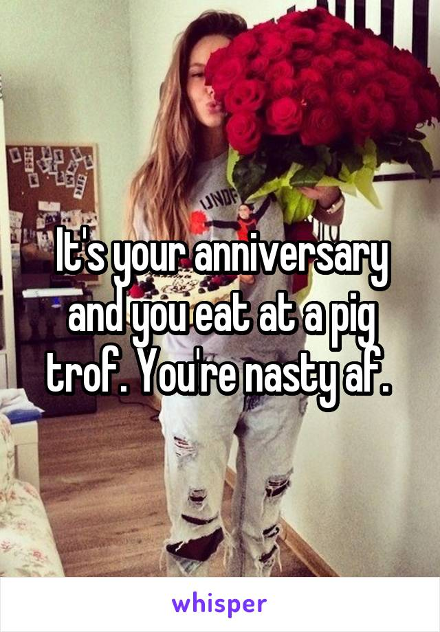 It's your anniversary and you eat at a pig trof. You're nasty af.