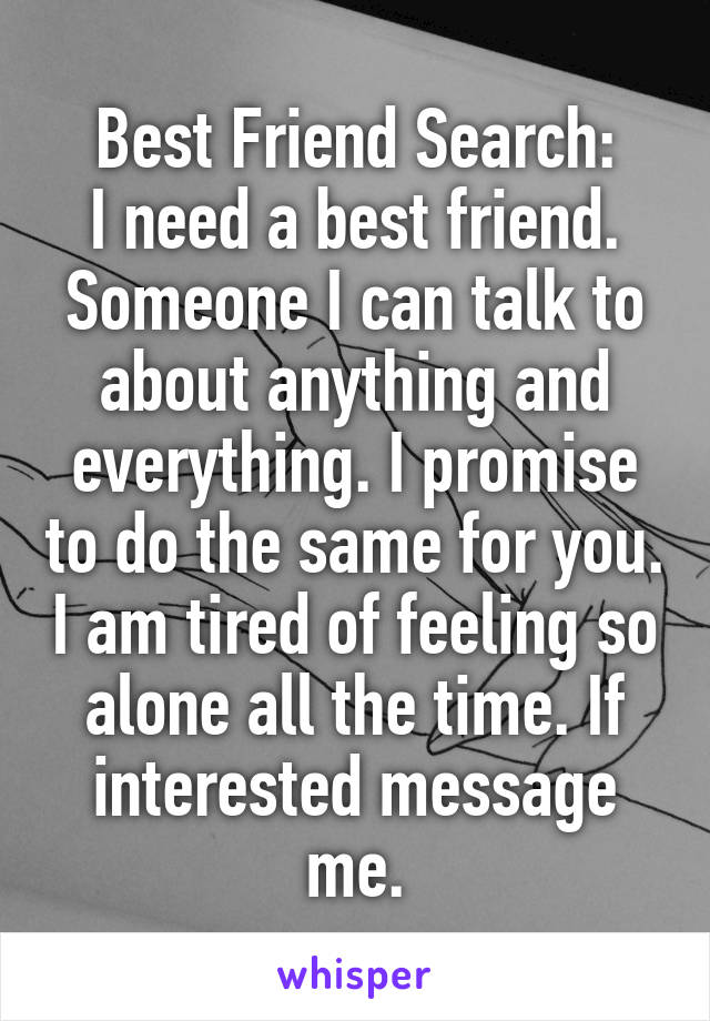 Best Friend Search: I need a best friend. Someone I can talk to about anything and everything. I promise to do the same for you. I am tired of feeling so alone all the time. If interested message me.