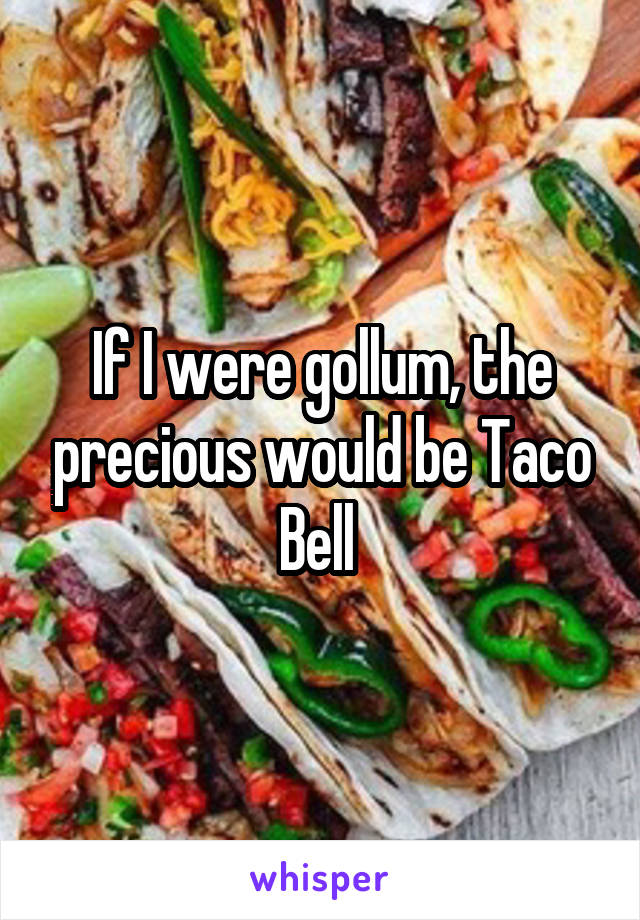 If I were gollum, the precious would be Taco Bell
