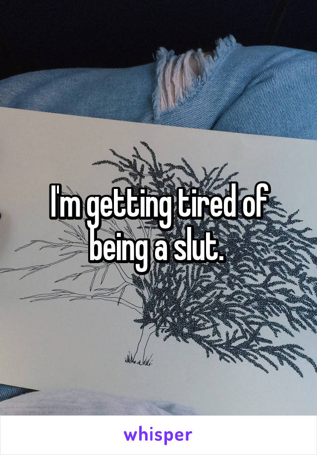I'm getting tired of being a slut.