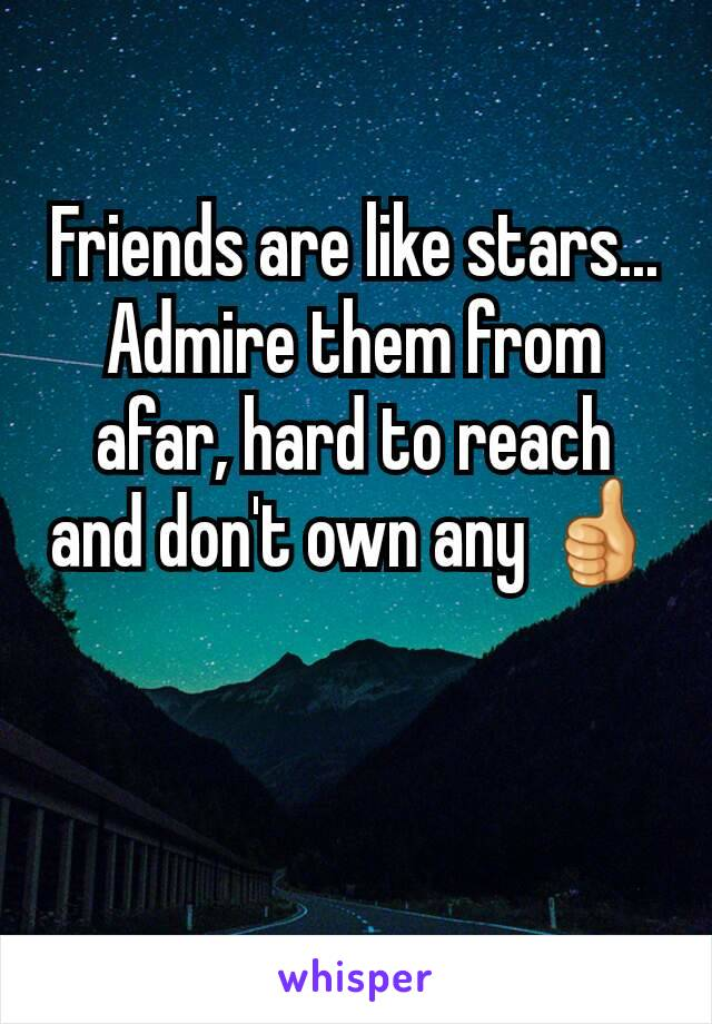 Friends are like stars... Admire them from afar, hard to reach and don't own any 👍