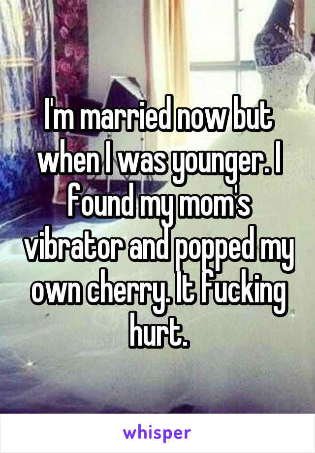 I'm married now but when I was younger. I found my mom's vibrator and popped my own cherry. It fucking hurt.