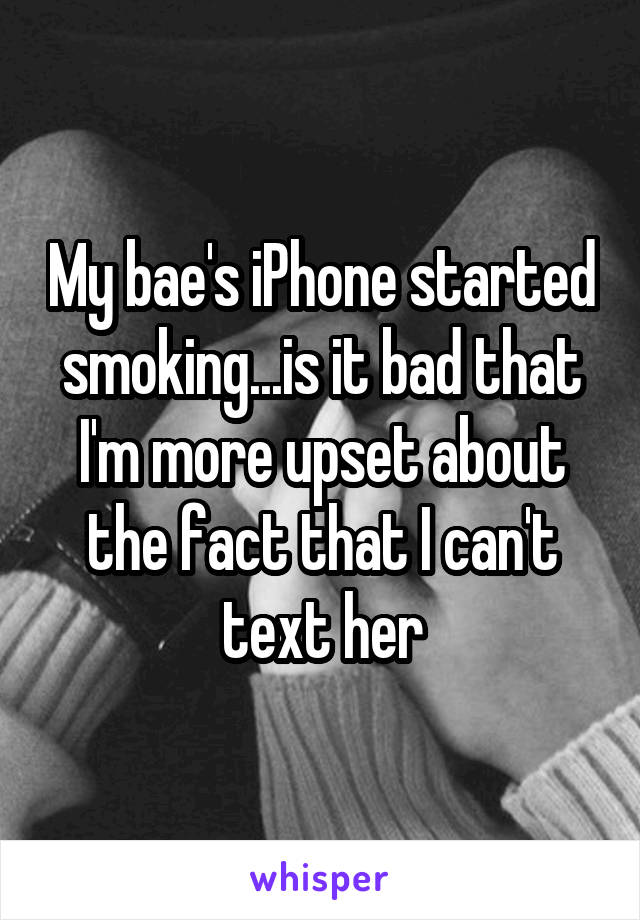 My bae's iPhone started smoking...is it bad that I'm more upset about the fact that I can't text her