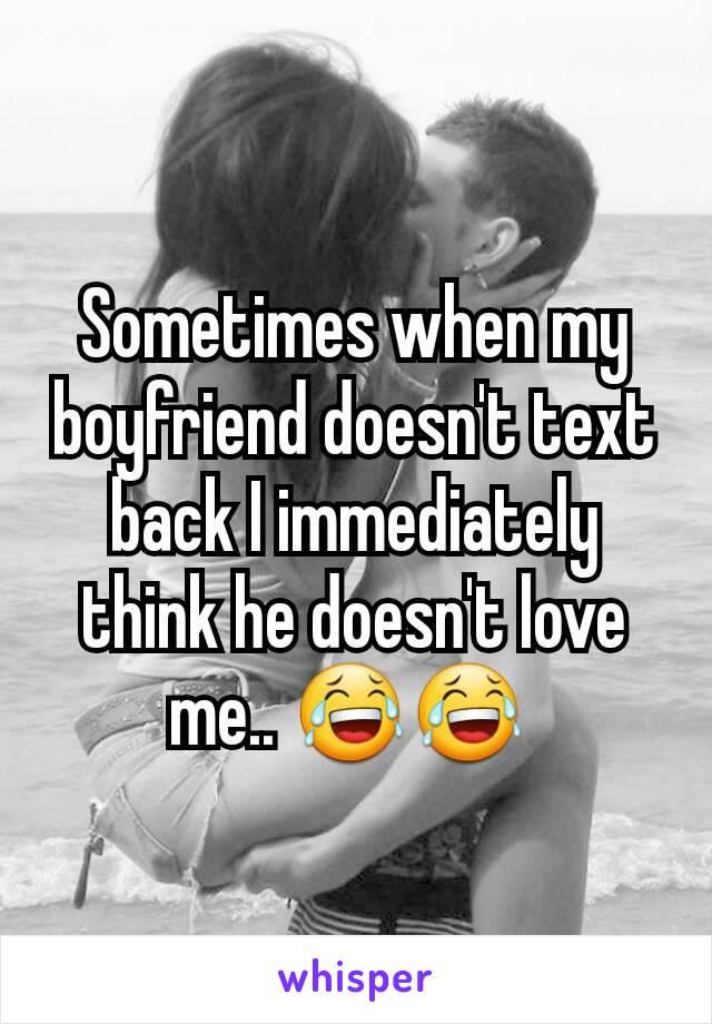 Sometimes when my boyfriend doesn't text back I immediately think he doesn't love me.. 😂😂