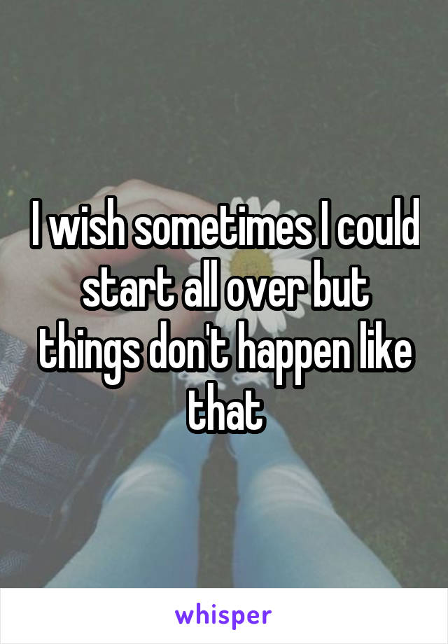 I wish sometimes I could start all over but things don't happen like that