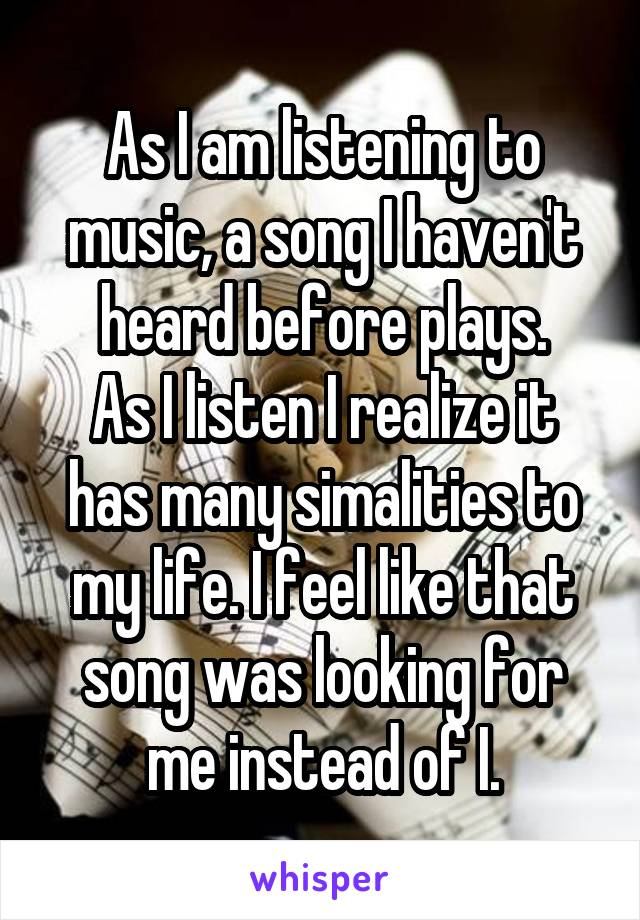 As I am listening to music, a song I haven't heard before plays. As I listen I realize it has many simalities to my life. I feel like that song was looking for me instead of I.