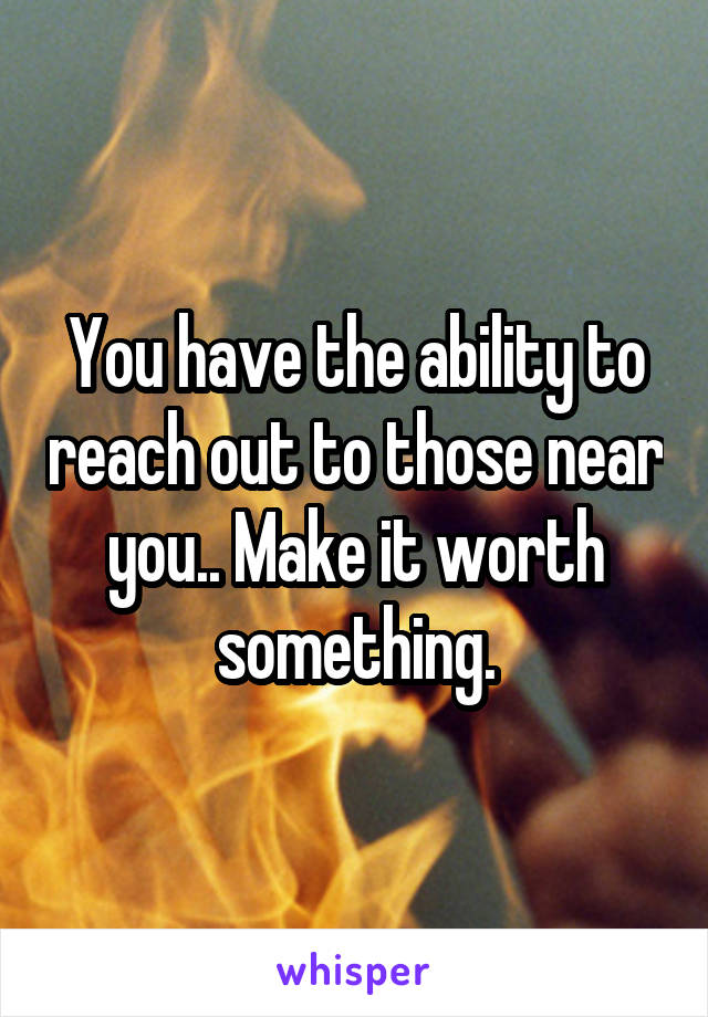 You have the ability to reach out to those near you.. Make it worth something.