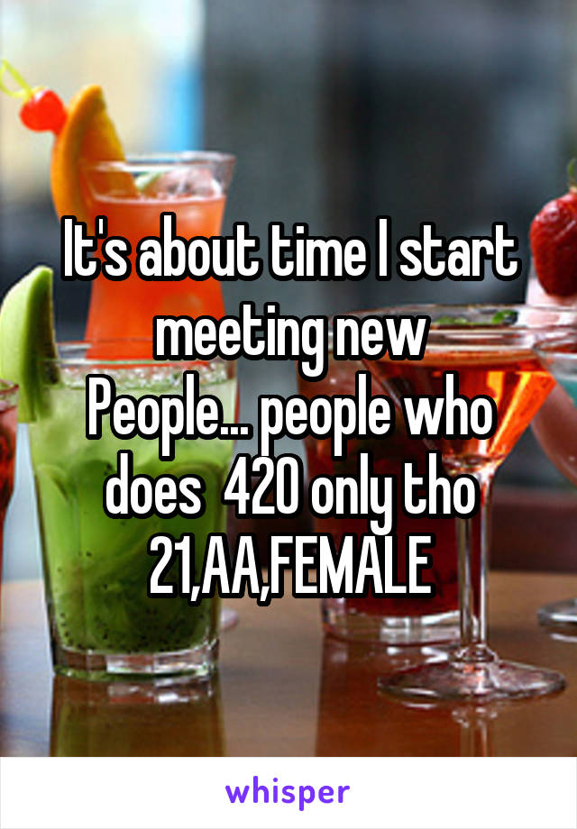 It's about time I start meeting new People... people who does  420 only tho 21,AA,FEMALE
