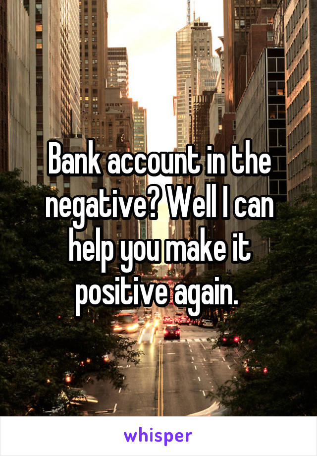 Bank account in the negative? Well I can help you make it positive again.