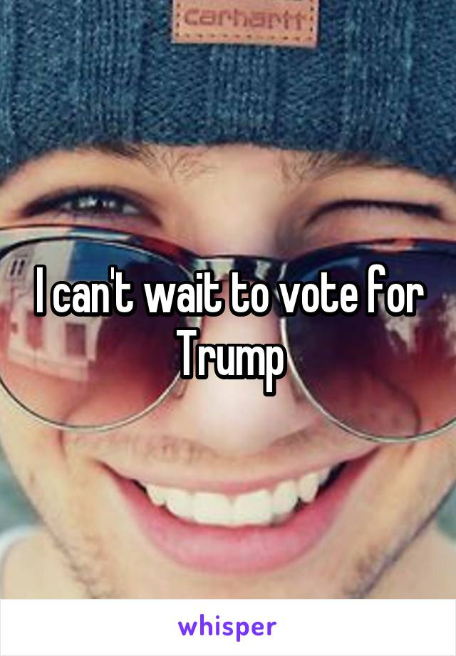 I can't wait to vote for Trump