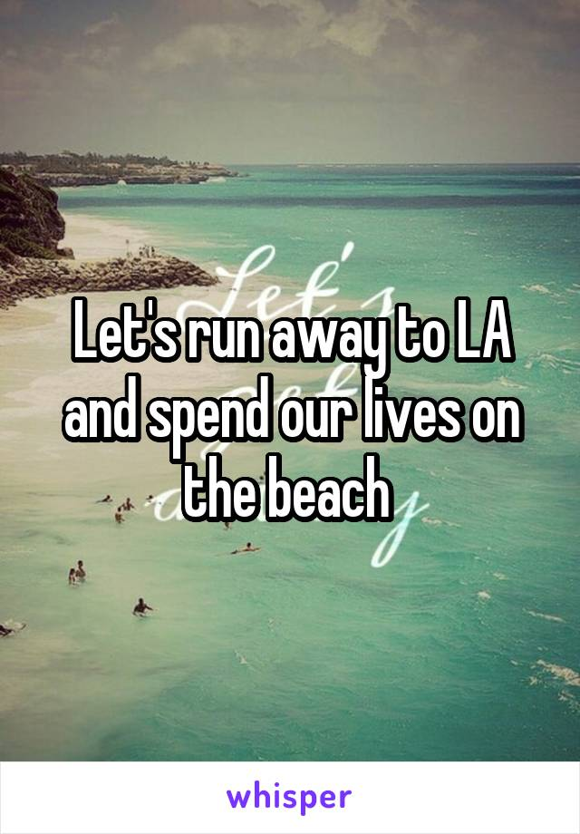 Let's run away to LA and spend our lives on the beach